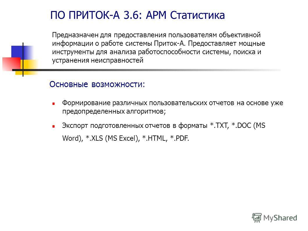 ПО ПРИТОК-А 3.6: АРМ Статистика Формирование различных пользовательских отчетов на основе уже предопределенных алгоритмов; Экспорт подготовленных отчетов в форматы *.TXT, *.DOC (MS Word), *.XLS (MS Excel), *.HTML, *.PDF. Основные возможности: Предназ