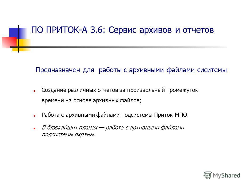 Создание различных отчетов за произвольный промежуток времени на основе архивных файлов; Работа с архивными файлами подсистемы Приток-МПО. В ближайших планах работа с архивными файлами подсистемы охраны. ПО ПРИТОК-А 3.6: Сервис архивов и отчетов Пред