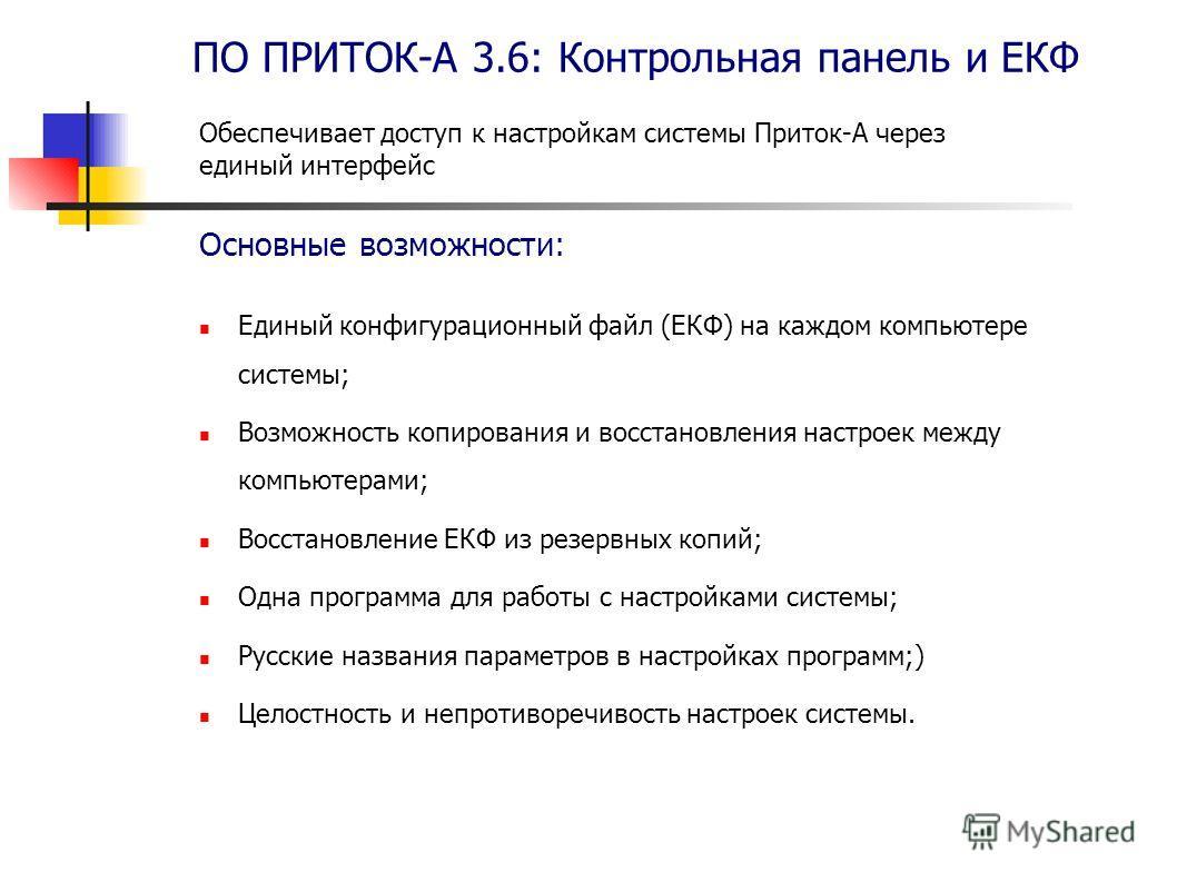 ПО ПРИТОК-А 3.6: Контрольная панель и ЕКФ Единый конфигурационный файл (ЕКФ) на каждом компьютере системы; Возможность копирования и восстановления настроек между компьютерами; Восстановление ЕКФ из резервных копий; Одна программа для работы с настро