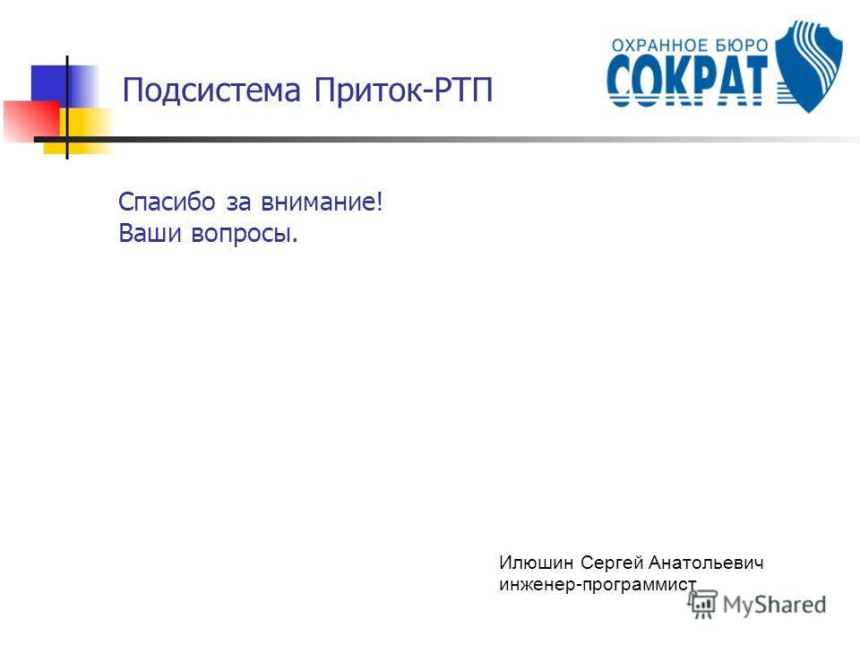 Подсистема Приток-РТП Спасибо за внимание! Ваши вопросы. Илюшин Сергей Анатольевич инженер-программист