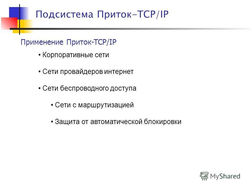 Применение Приток-TCP/IP Подсистема Приток-TCP/IP Корпоративные сети Сети провайдеров интернет Сети беспроводного доступа Сети с маршрутизацией Защита от автоматической блокировки