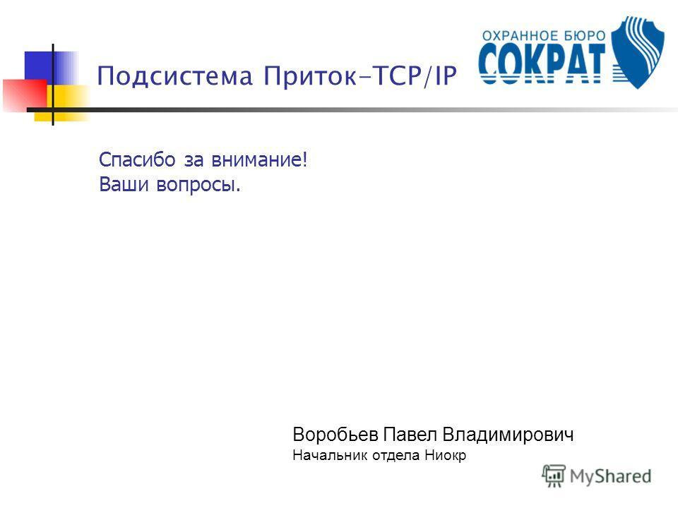 Спасибо за внимание! Ваши вопросы. Подсистема Приток-TCP/IP Воробьев Павел Владимирович Начальник отдела Ниокр