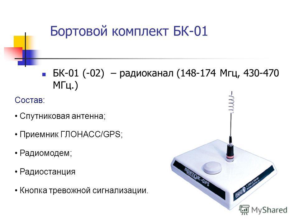 Бортовой комплект БК-01 БК-01 (-02) – радиоканал (148-174 Мгц, 430-470 МГц.) Состав: Спутниковая антенна; Приемник ГЛОНАСС/GPS; Радиомодем; Радиостанция Кнопка тревожной сигнализации.