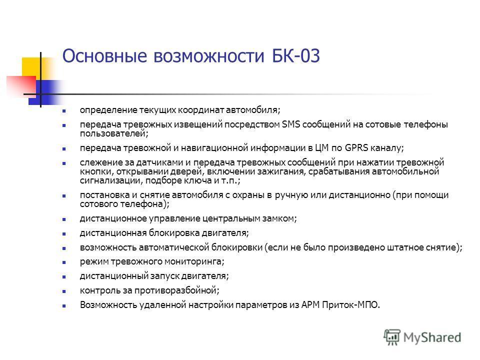 Основные возможности БК-03 определение текущих координат автомобиля; передача тревожных извещений посредством SMS сообщений на сотовые телефоны пользователей; передача тревожной и навигационной информации в ЦМ по GPRS каналу; слежение за датчиками и