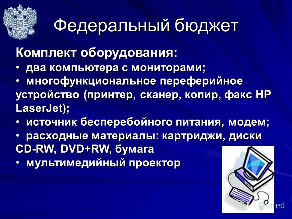 Федеральный бюджет Комплект оборудования: два компьютера с мониторами; два компьютера с мониторами; многофункциональное переферийное устройство (принтер, сканер, копир, факс HP LaserJet); многофункциональное переферийное устройство (принтер, сканер,