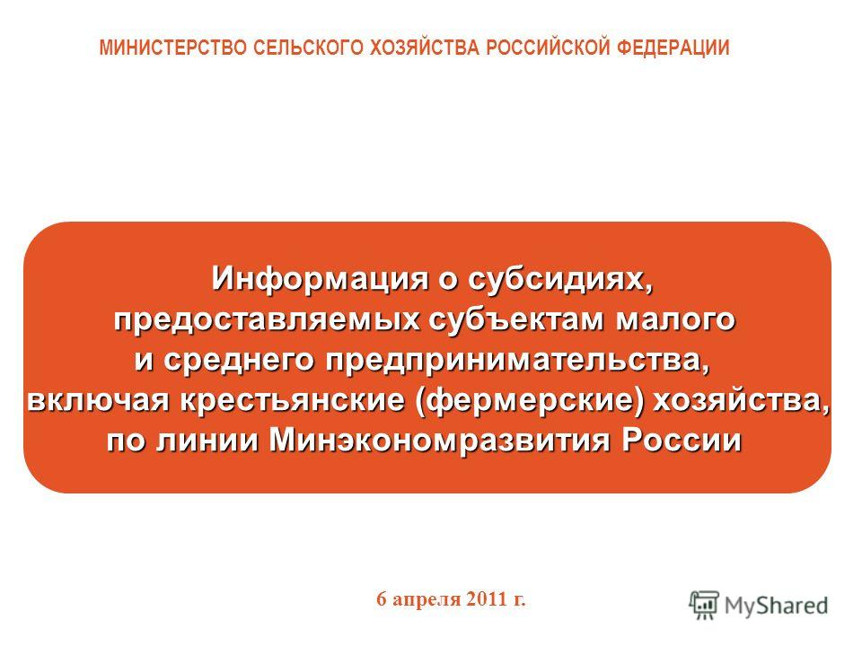 МИНИСТЕРСТВО СЕЛЬСКОГО ХОЗЯЙСТВА РОССИЙСКОЙ ФЕДЕРАЦИИ Информация о субсидиях, предоставляемых субъектам малого и среднего предпринимательства, включая крестьянские (фермерские) хозяйства, по линии Минэкономразвития России Информация о субсидиях, пред