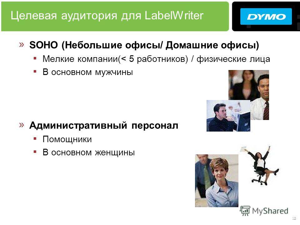 12 Целевая аудитория для LabelWriter » SOHO (Небольшие офисы/ Домашние офисы) Мелкие компании(< 5 работников) / физические лица В основном мужчины » Административный персонал Помощники В основном женщины
