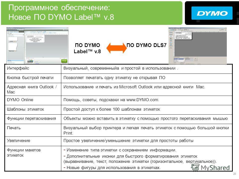 19 Программное обеспечение: Новое ПО DYMO Label v.8 ИнтерфейсВизуальный, современныйa и простой в использовании. Кнопка быстрой печатиПозволяет печатать одну этикетку не открывая ПО Адресная книга Outlook / Mac Использование и печать из Microsoft Out