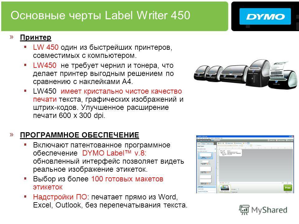 Основные черты Label Writer 450 » Принтер LW 450 один из быстрейших принтеров, совместимых с компьютером. LW450 не требует чернил и тонера, что делает принтер выгодным решением по сравнению с наклейками А4. LW450 имеет кристально чистое качество печа