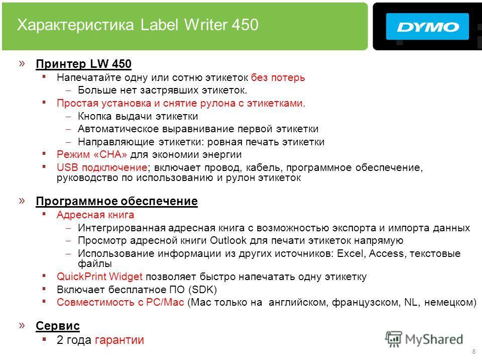 8 Характеристика Label Writer 450 » Принтер LW 450 Напечатайте одну или сотню этикеток без потерь – Больше нет застрявших этикеток. Простая установка и снятие рулона с этикетками. – Кнопка выдачи этикетки – Автоматическое выравнивание первой этикетки