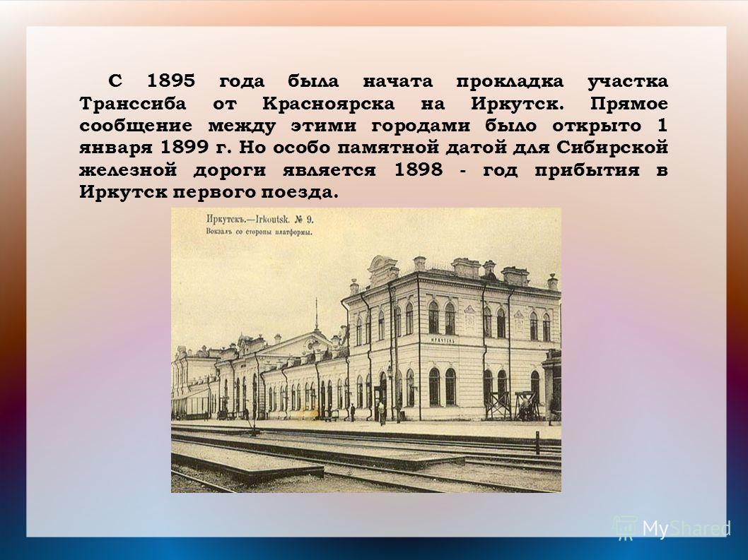 C 1895 года была начата прокладка участка Транссиба от Красноярска на Иркутск. Прямое сообщение между этими городами было открыто 1 января 1899 г. Но особо памятной датой для Сибирской железной дороги является 1898 - год прибытия в Иркутск первого по