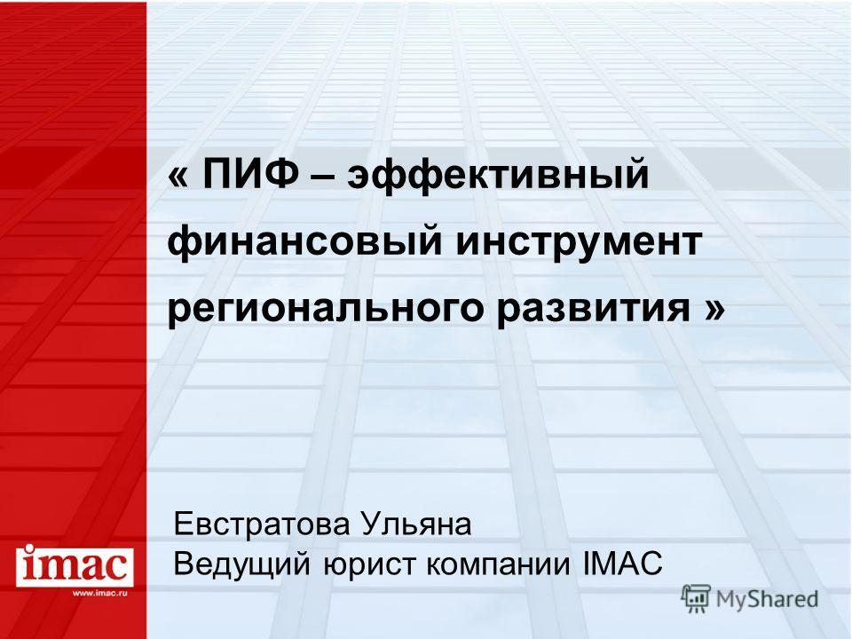 « ПИФ – эффективный финансовый инструмент регионального развития » Евстратова Ульяна Ведущий юрист компании IMAC