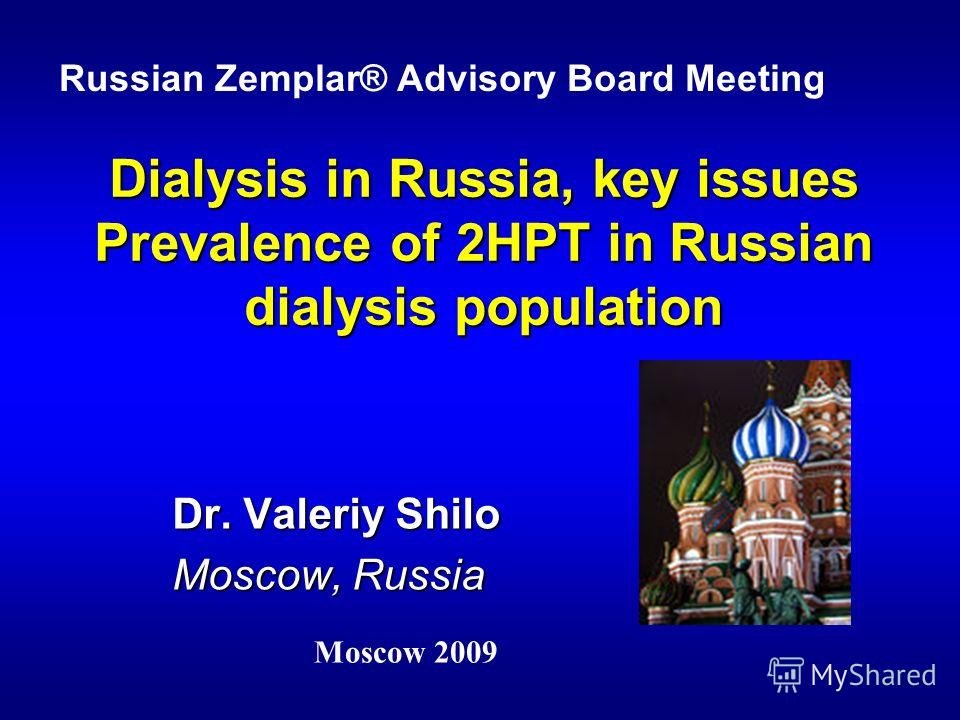 Dialysis in Russia, key issues Prevalence of 2HPT in Russian dialysis population Dr. Valeriy Shilo Mоscow, Russia Russian Zemplar® Advisory Board Meeting Moscow 2009