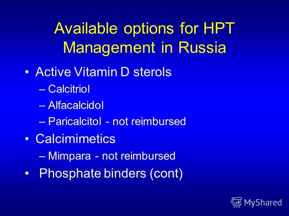 Available options for HPT Management in Russia Active Vitamin D sterols –Calcitriol –Alfacalcidol –Paricalcitol - not reimbursed Calcimimetics –Mimpara - not reimbursed Phosphate binders (cont)