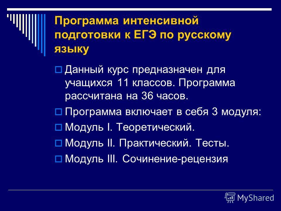 Программа интенсивной подготовки к ЕГЭ по русскому языку Данный курс предназначен для учащихся 11 классов. Программа рассчитана на 36 часов. Программа включает в себя 3 модуля: Модуль I. Теоретический. Модуль II. Практический. Тесты. Модуль III. Сочи