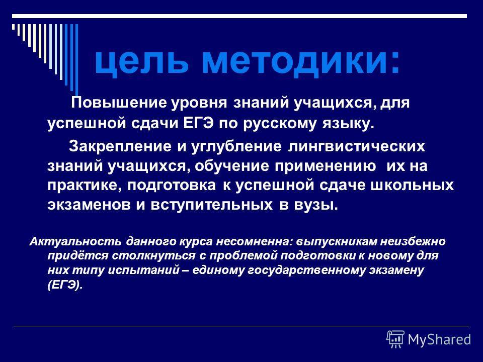 цель методики: Повышение уровня знаний учащихся, для успешной сдачи ЕГЭ по русскому языку. Закрепление и углубление лингвистических знаний учащихся, обучение применению их на практике, подготовка к успешной сдаче школьных экзаменов и вступительных в