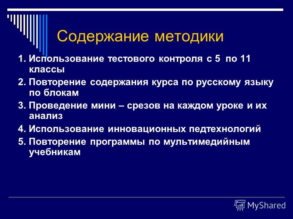 Содержание методики 1. Использование тестового контроля с 5 по 11 классы 2. Повторение содержания курса по русскому языку по блокам 3. Проведение мини – срезов на каждом уроке и их анализ 4. Использование инновационных педтехнологий 5. Повторение про
