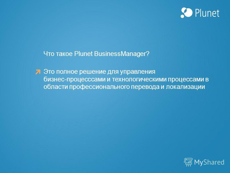 Это полное решение для управления бизнес-процесссами и технологическими процессами в области профессионального перевода и локализации Что такое Plunet BusinessManager?