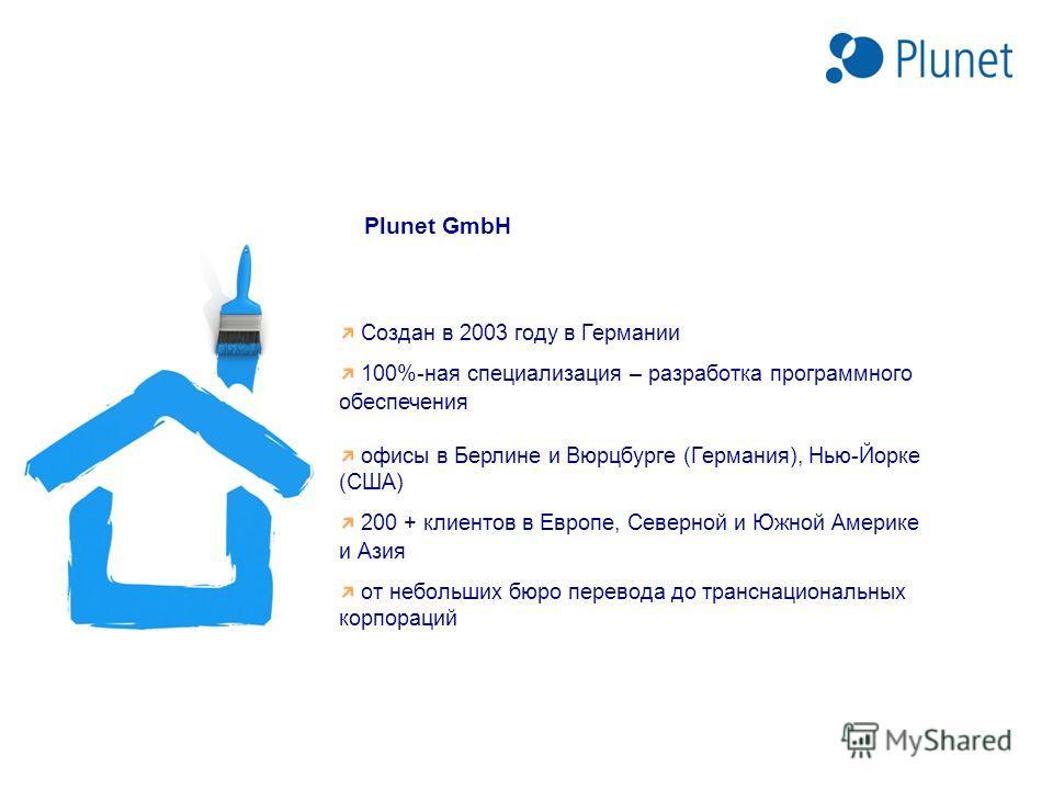 Plunet GmbH Создан в 2003 году в Германии 100%-ная специализация – разработка программного обеспечения офисы в Берлине и Вюрцбурге (Германия), Нью-Йорке (США) 200 + клиентов в Европе, Северной и Южной Америке и Азия от небольших бюро перевода до тран