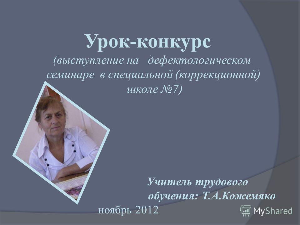 Урок-конкурс (выступление на дефектологическом семинаре в специальной (коррекционной) школе 7) Учитель трудового обучения: Т.А.Кожемяко ноябрь 2012