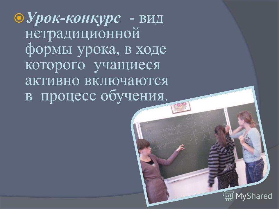 Урок-конкурс - вид нетрадиционной формы урока, в ходе которого учащиеся активно включаются в процесс обучения.
