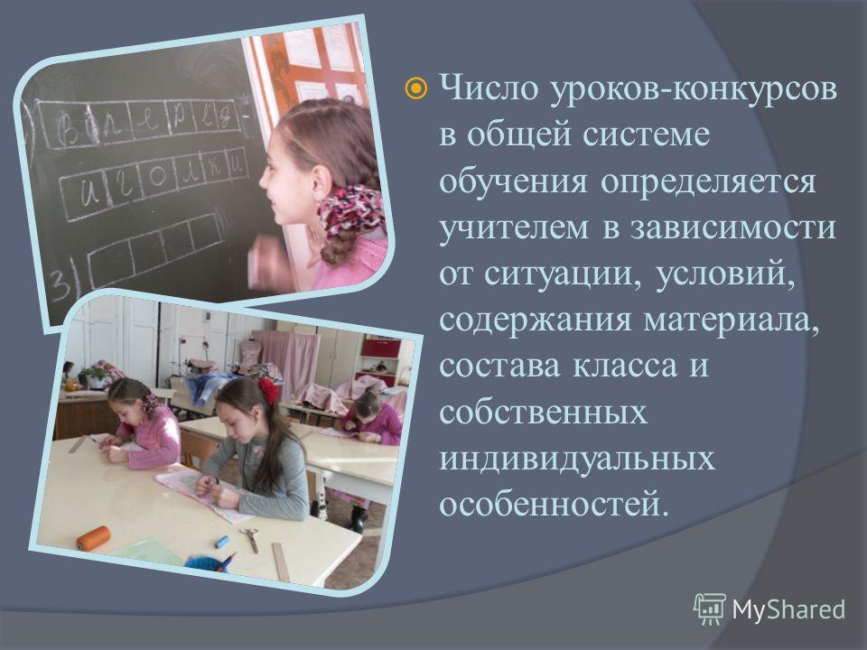 Число уроков-конкурсов в общей системе обучения определяется учителем в зависимости от ситуации, условий, содержания материала, состава класса и собственных индивидуальных особенностей.