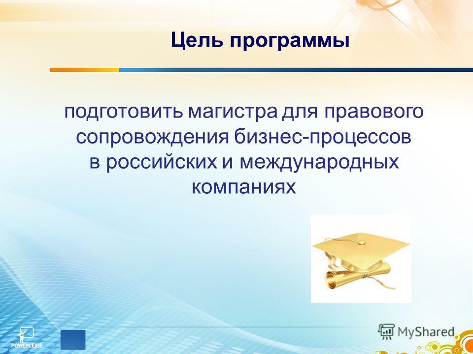 Цель программы подготовить магистра для правового сопровождения бизнес-процессов в российских и международных компаниях
