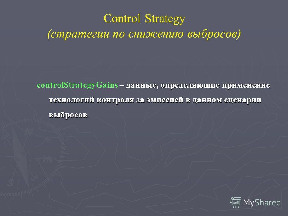 Control Strategy (стратегии по снижению выбросов) – данные, определяющие применение технологий контроля за эмиссией в данном сценарии выбросов controlStrategyGains – данные, определяющие применение технологий контроля за эмиссией в данном сценарии вы
