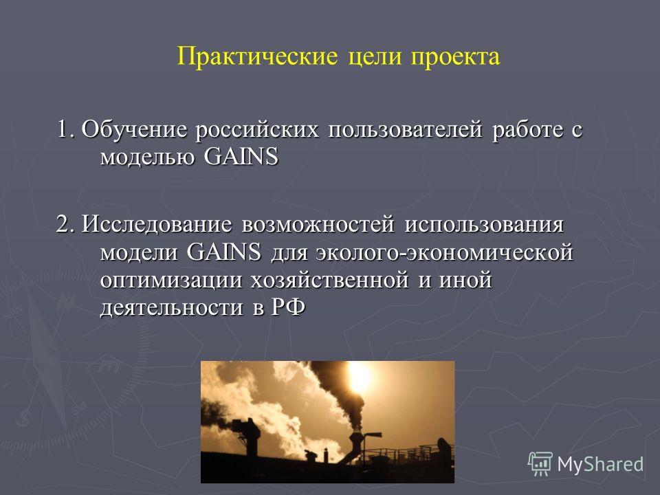 Практические цели проекта 1. Обучение российских пользователей работе с моделью GAINS 2. Исследование возможностей использования модели GAINS для эколого-экономической оптимизации хозяйственной и иной деятельности в РФ 2. Исследование возможностей ис