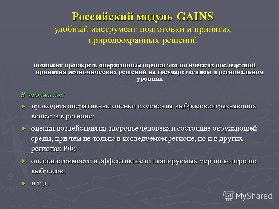Российский модуль GAINS удобный инструмент подготовки и принятия природоохранных решений позволит проводить оперативные оценки экологических последствий принятия экономических решений на государственном и региональном уровнях В частности: проводить о