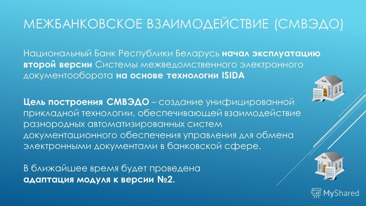 МЕЖБАНКОВСКОЕ ВЗАИМОДЕЙСТВИЕ (СМВЭДО) Национальный Банк Республики Беларусь начал эксплуатацию второй версии Системы межведомственного электронного документооборота на основе технологии ISIDA Цель построения СМВЭДО – создание унифицированной прикладн