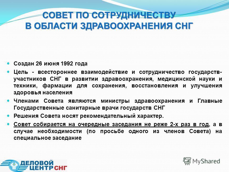 Создан 26 июня 1992 года Цель - всестороннее взаимодействие и сотрудничество государств- участников СНГ в развитии здравоохранения, медицинской науки и техники, фармации для сохранения, восстановления и улучшения здоровья населения Членами Совета явл