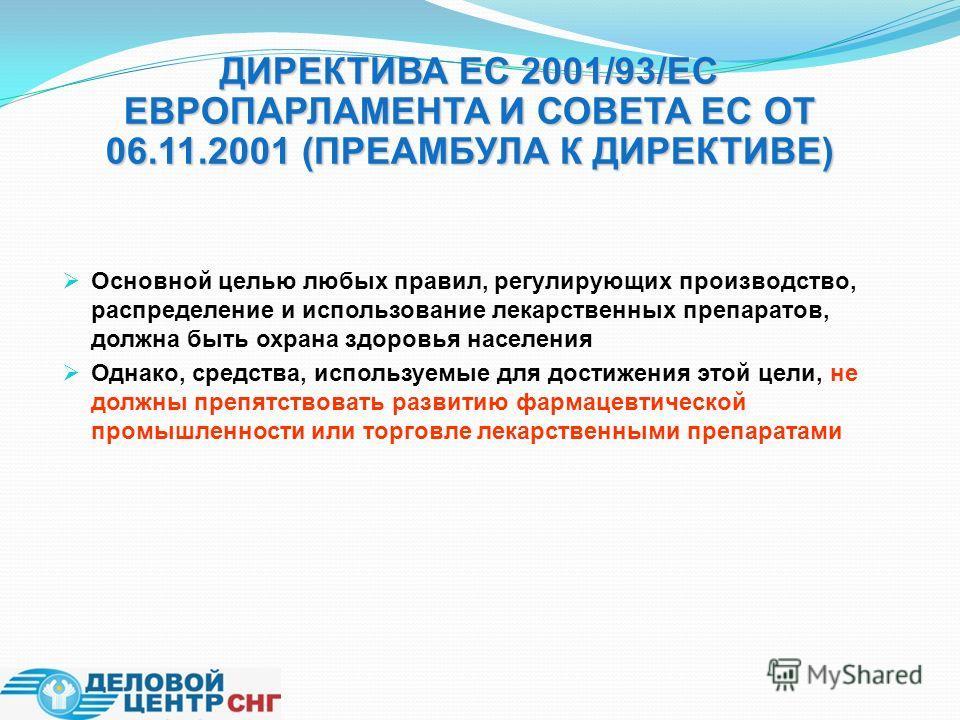 ДИРЕКТИВА ЕС 2001/93/ЕС ЕВРОПАРЛАМЕНТА И СОВЕТА ЕС ОТ 06.11.2001 (ПРЕАМБУЛА К ДИРЕКТИВЕ) Основной целью любых правил, регулирующих производство, распределение и использование лекарственных препаратов, должна быть охрана здоровья населения Однако, сре