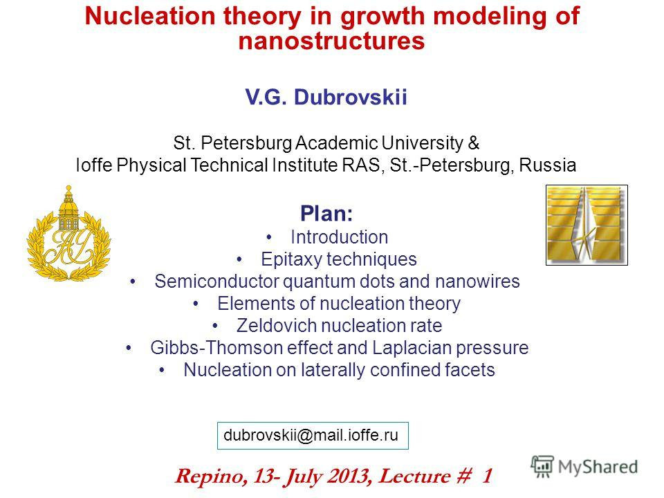 Nucleation theory in growth modeling of nanostructures V.G. Dubrovskii St. Petersburg Academic University & Ioffe Physical Technical Institute RAS, St.-Petersburg, Russia Repino, 13- July 2013, Lecture # 1 dubrovskii@mail.ioffe.ru Plan: Introduction