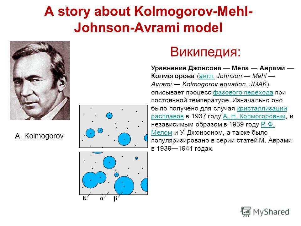 A story about Kolmogorov-Mehl- Johnson-Avrami model A. Kolmogorov Уравнение Джонсона Мела Аврами Колмогорова (англ. Johnson Mehl Avrami Kolmogorov equation, JMAK) описывает процесс фазового перехода при постоянной температуре. Изначально оно было пол