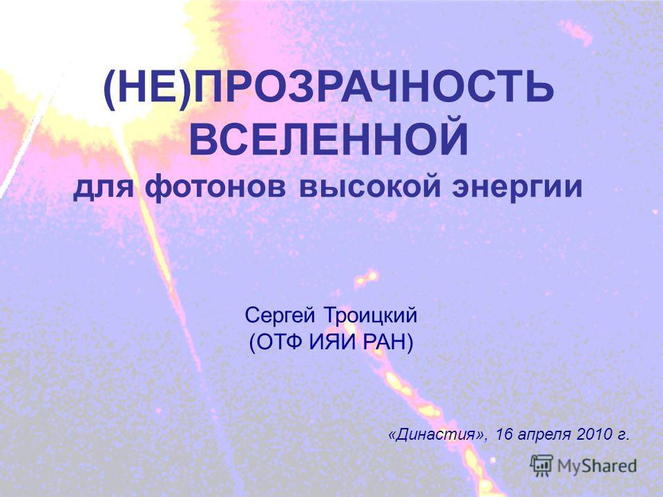 (НЕ)ПРОЗРАЧНОСТЬ ВСЕЛЕННОЙ Сергей Троицкий (ОТФ ИЯИ РАН) «Династия», 16 апреля 2010 г.