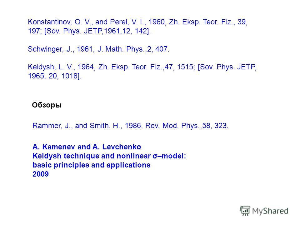 Konstantinov, O. V., and Perel, V. I., 1960, Zh. Eksp. Teor. Fiz., 39, 197; [Sov. Phys. JETP,1961,12, 142]. Schwinger, J., 1961, J. Math. Phys.,2, 407. Keldysh, L. V., 1964, Zh. Eksp. Teor. Fiz.,47, 1515; [Sov. Phys. JETP, 1965, 20, 1018]. Rammer, J.