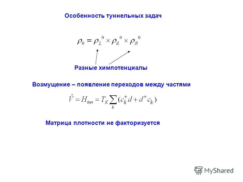 Особенность туннельных задач Разные химпотенциалы Возмущение – появление переходов между частями Матрица плотности не факторизуется