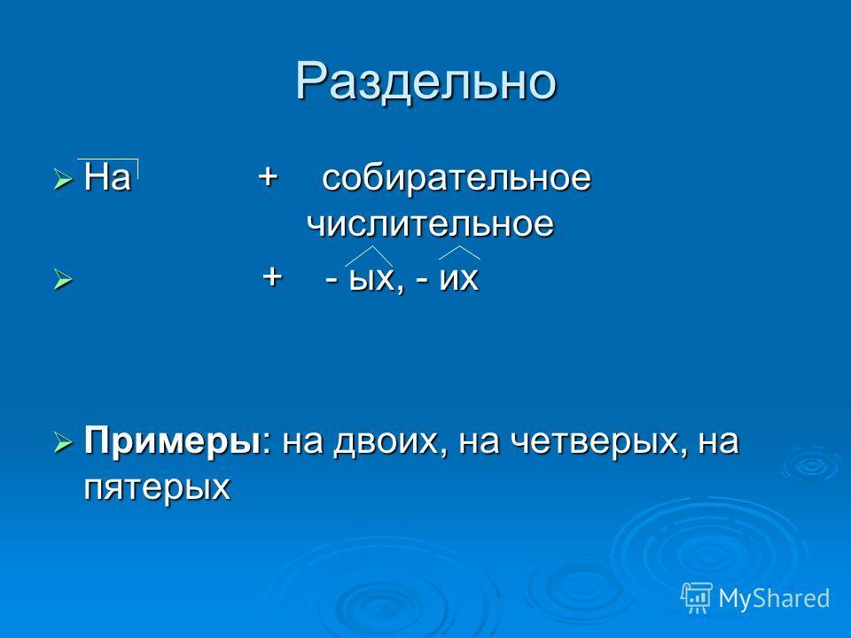 Раздельно На + собирательное числительное На + собирательное числительное + - ых, - их + - ых, - их Примеры: на двоих, на четверых, на пятерых Примеры: на двоих, на четверых, на пятерых