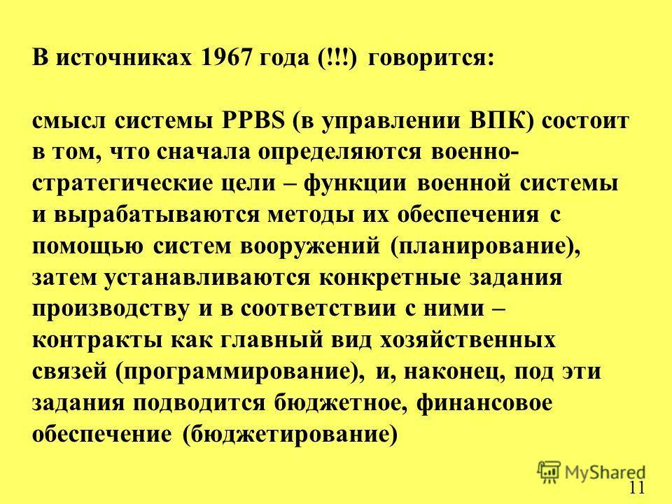 11 В источниках 1967 года (!!!) говорится: cмысл системы PPBS (в управлении ВПК) состоит в том, что сначала определяются военно- стратегические цели – функции военной системы и вырабатываются методы их обеспечения с помощью систем вооружений (планиро