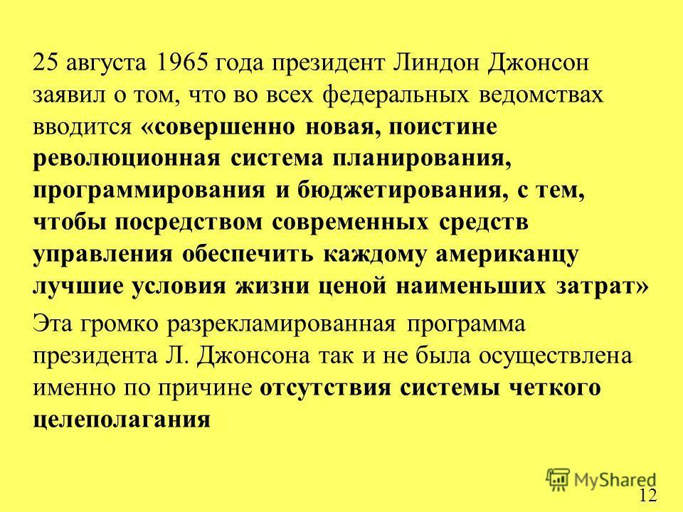 12 25 августа 1965 года президент Линдон Джонсон заявил о том, что во всех федеральных ведомствах вводится «совершенно новая, поистине революционная система планирования, программирования и бюджетирования, с тем, чтобы посредством современных средств