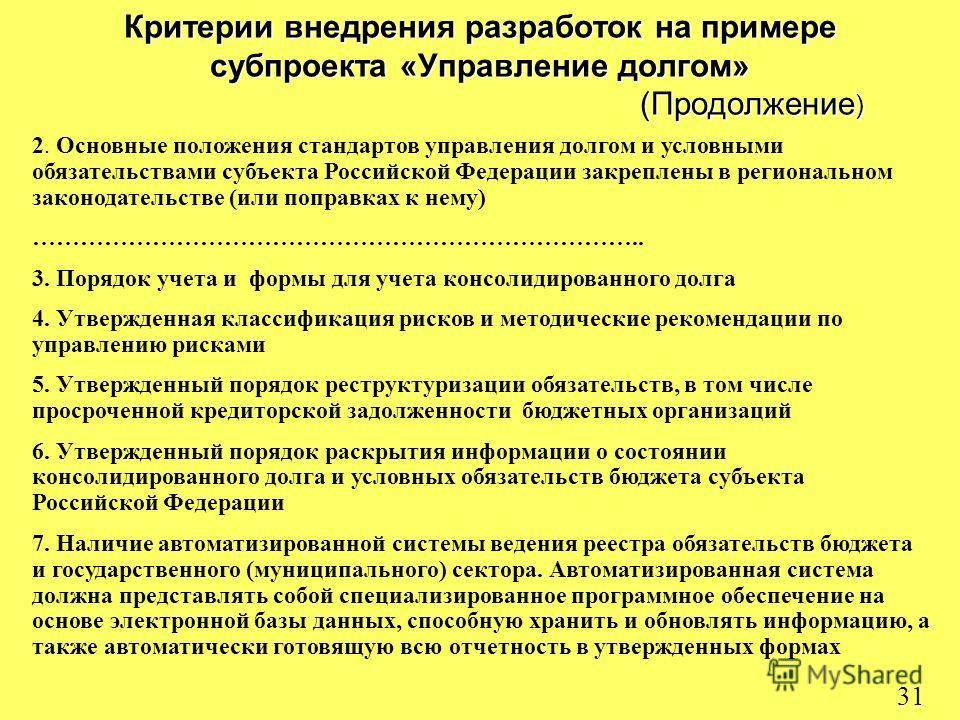 31 Критерии внедрения разработок на примере субпроекта «Управление долгом» (Продолжение ) 2. Основные положения стандартов управления долгом и условными обязательствами субъекта Российской Федерации закреплены в региональном законодательстве (или поп