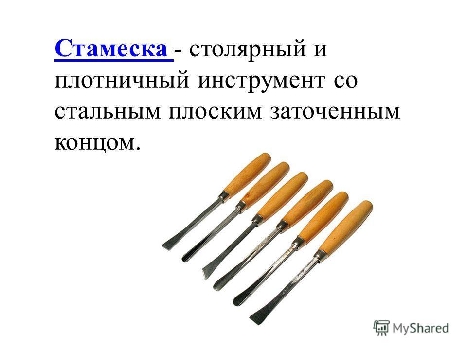 Стамеска Стамеска - столярный и плотничный инструмент со стальным плоским заточенным концом.