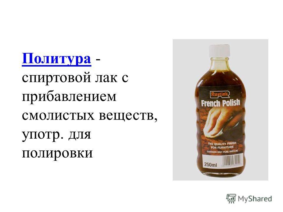 ПолитураПолитура - спиртовой лак с прибавлением смолистых веществ, употр. для полировки