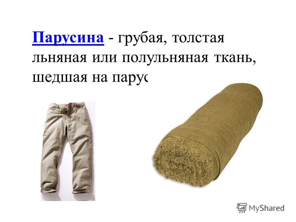 ПарусинаПарусина - грубая, толстая льняная или полульняная ткань, шедшая на парус.