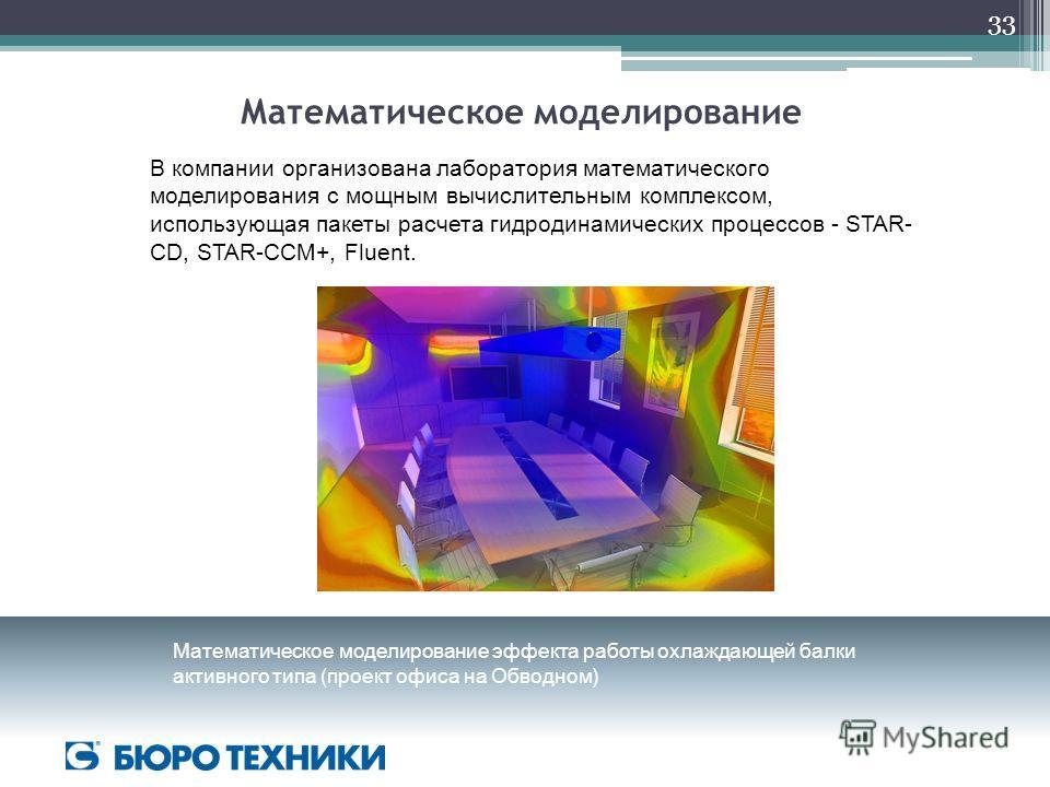 Математическое моделирование В компании организована лаборатория математического моделирования с мощным вычислительным комплексом, использующая пакеты расчета гидродинамических процессов - STAR- CD, STAR-CCM+, Fluent. Математическое моделирование эфф