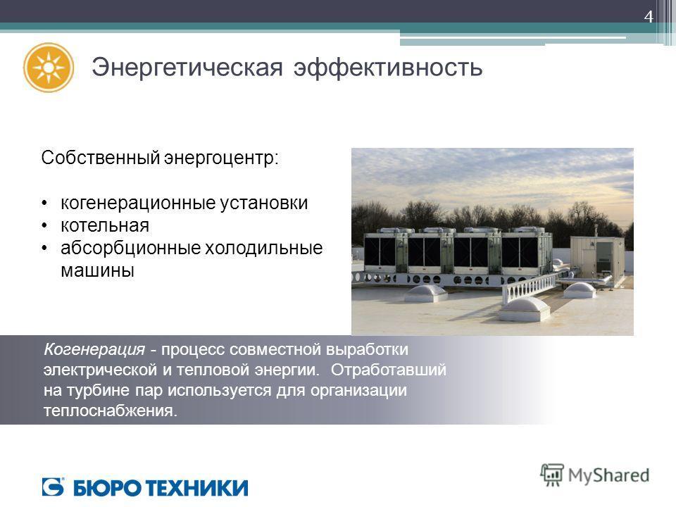 Энергетическая эффективность Собственный энергоцентр: когенерационные установки котельная абсорбционные холодильные машины Когенерация - процесс совместной выработки электрической и тепловой энергии. Отработавший на турбине пар используется для орган