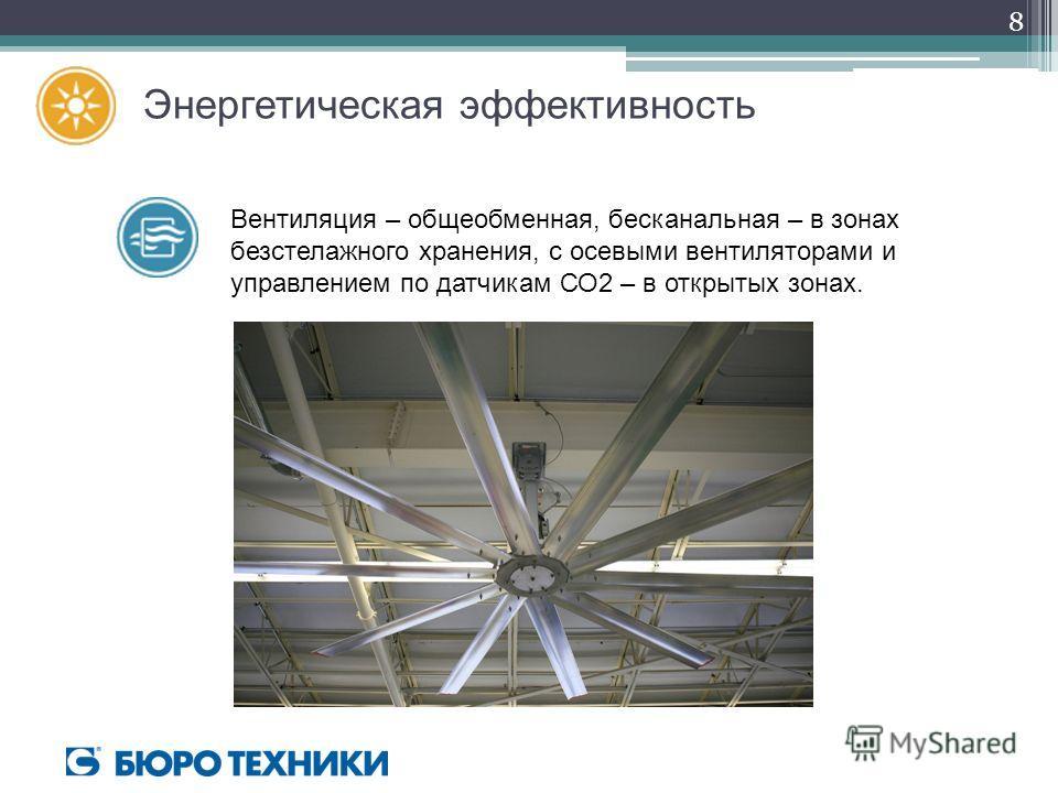 Энергетическая эффективность Вентиляция – общеобменная, бесканальная – в зонах безстелажного хранения, с осевыми вентиляторами и управлением по датчикам СО2 – в открытых зонах. 8