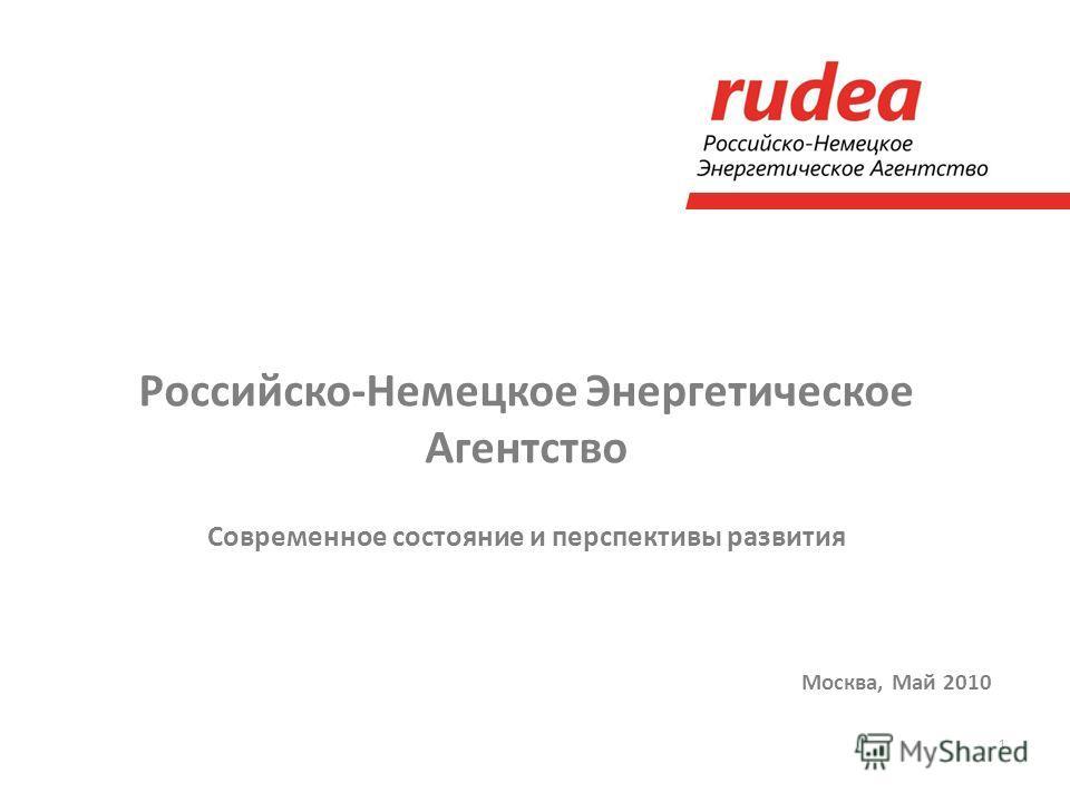 1 Российско-Немецкое Энергетическое Агентство Современное состояние и перспективы развития Москва, Май 2010