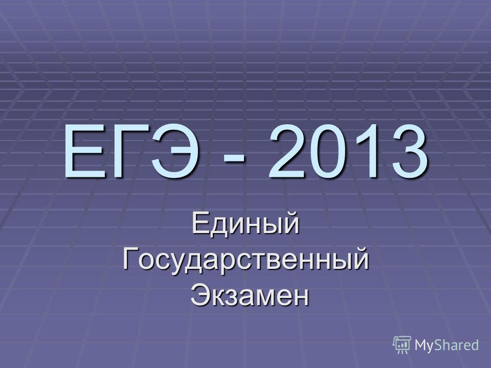 ЕГЭ - 2013 ЕдиныйГосударственный Экзамен Экзамен